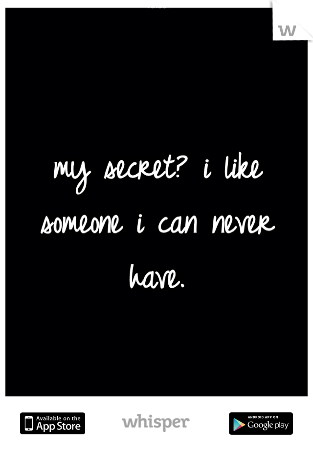 my secret? i like someone i can never have.