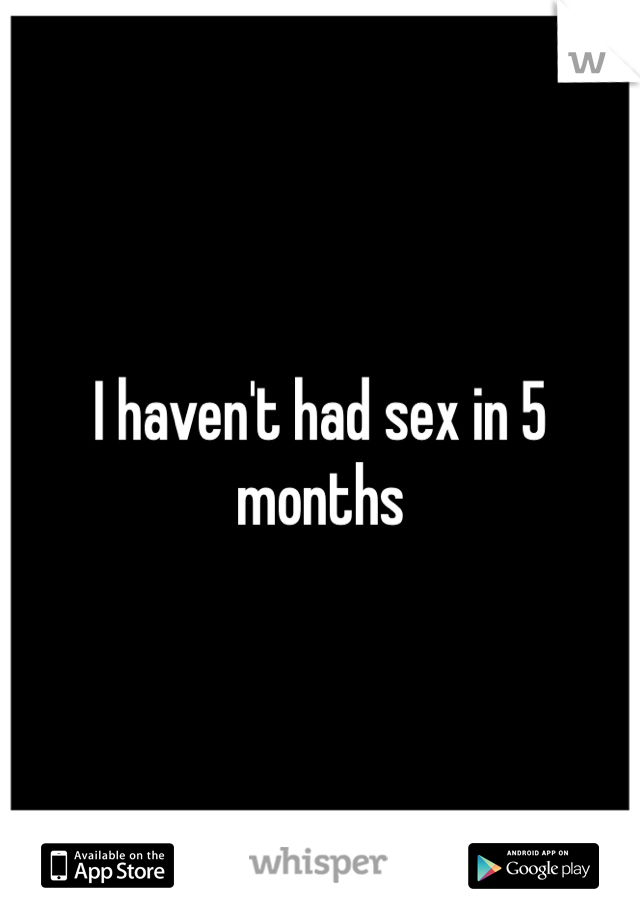 I haven't had sex in 5 months
