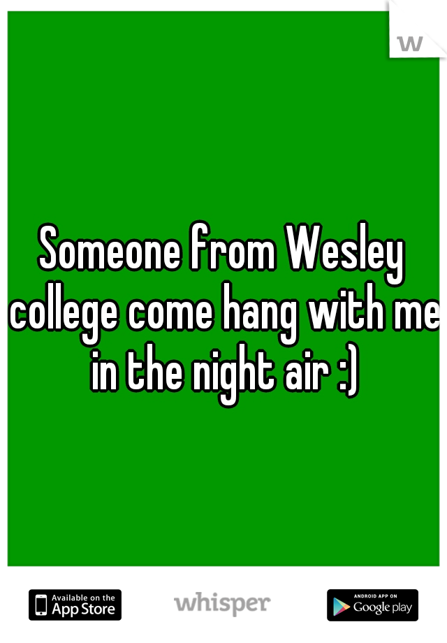 Someone from Wesley college come hang with me in the night air :)