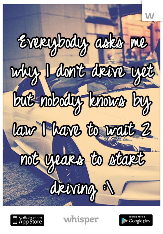 Everybody asks me why I don't drive yet but nobody knows by law I have to wait 2 not years to start driving :\