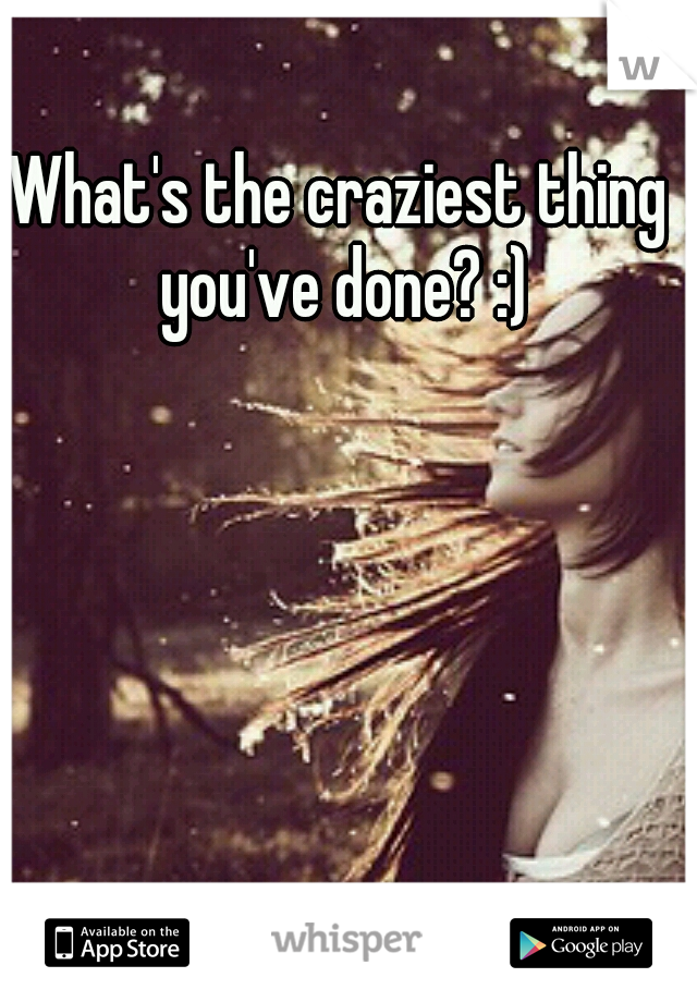 What's the craziest thing you've done? :)