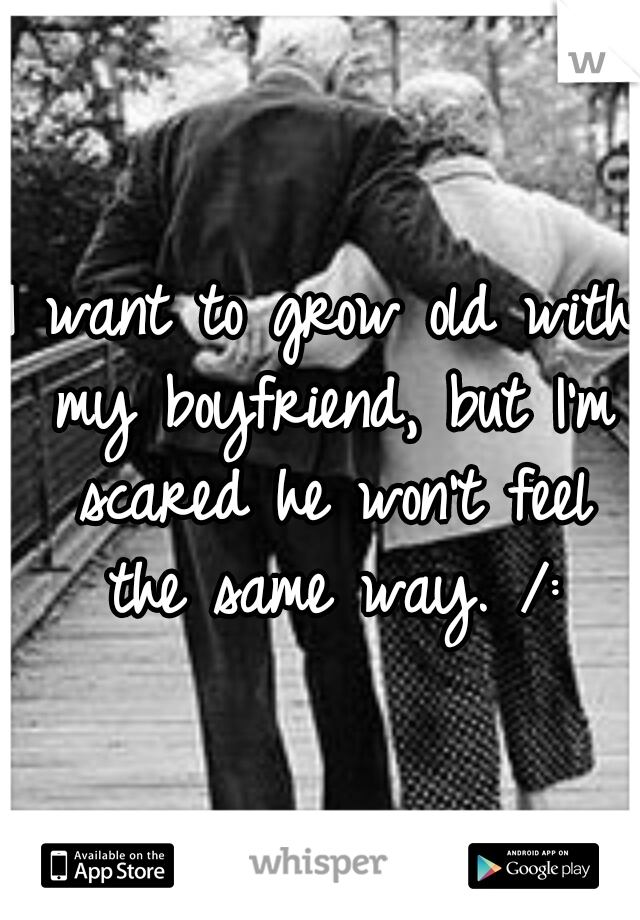 I want to grow old with my boyfriend, but I'm scared he won't feel the same way. /: