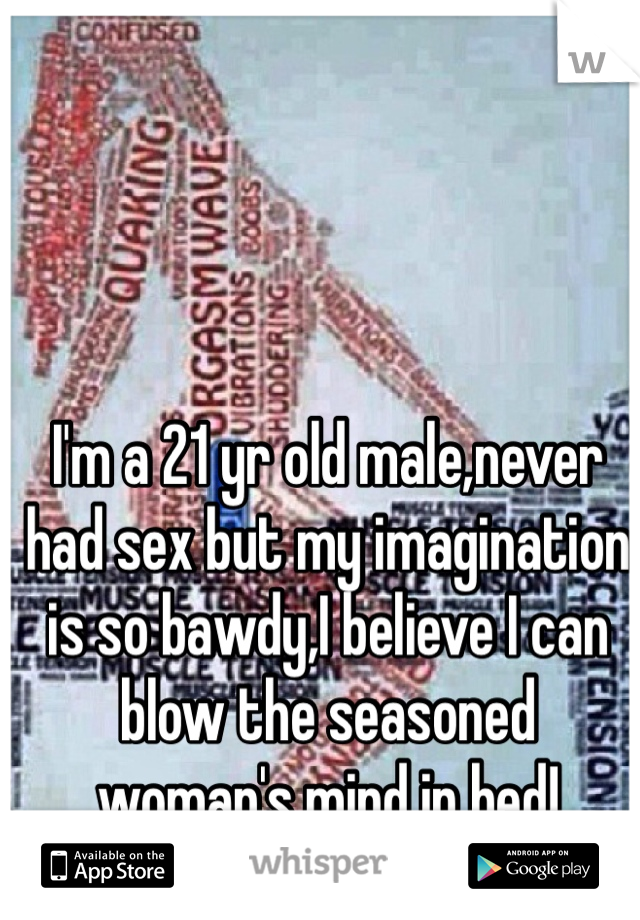 I'm a 21 yr old male,never had sex but my imagination is so bawdy,I believe I can blow the seasoned woman's mind in bed!