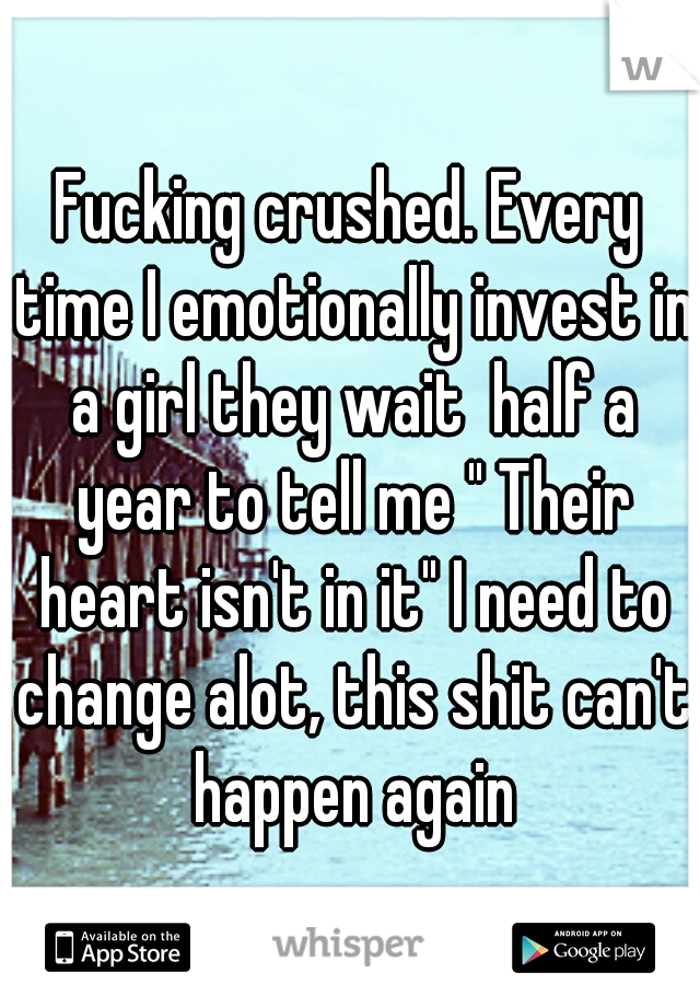 "Fucking crushed. Every time I emotionally invest in a girl they wait  half a year to tell me "" Their heart isn't in it"" I need to change alot, this shit can't happen again"