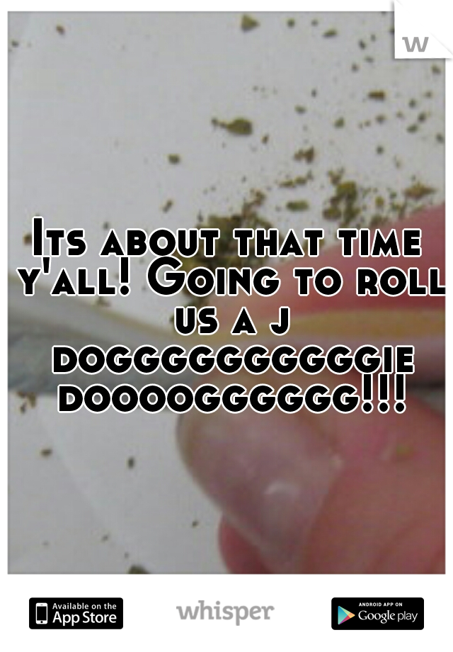 Its about that time y'all! Going to roll us a j doggggggggggie doooogggggg!!!