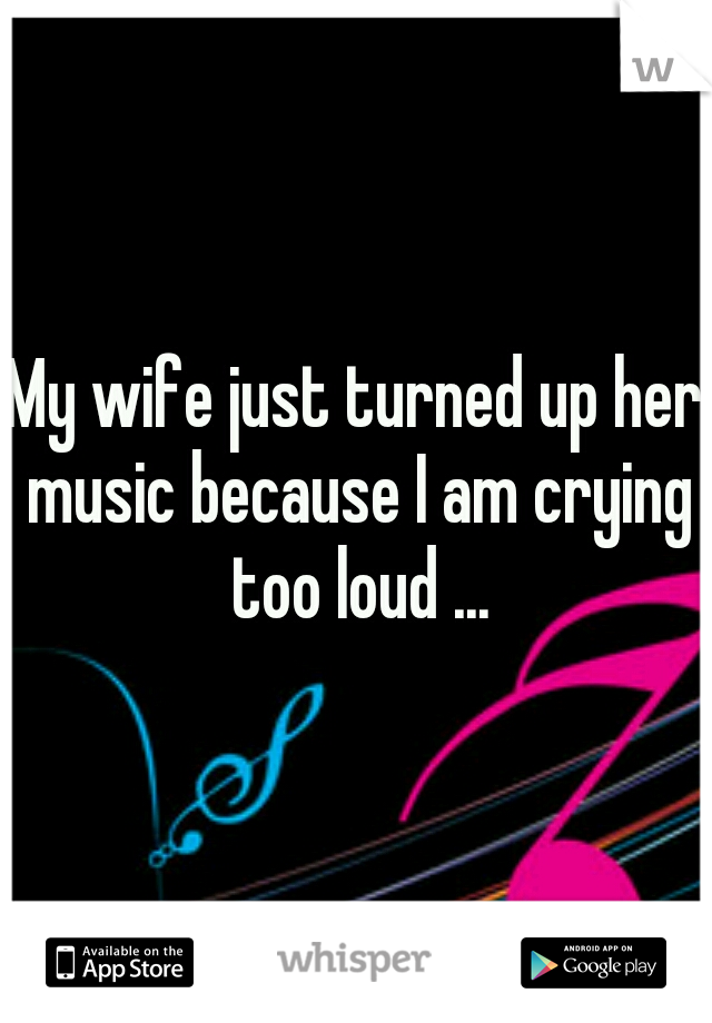 My wife just turned up her music because I am crying too loud ...