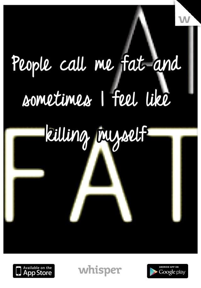 People call me fat and sometimes I feel like killing myself