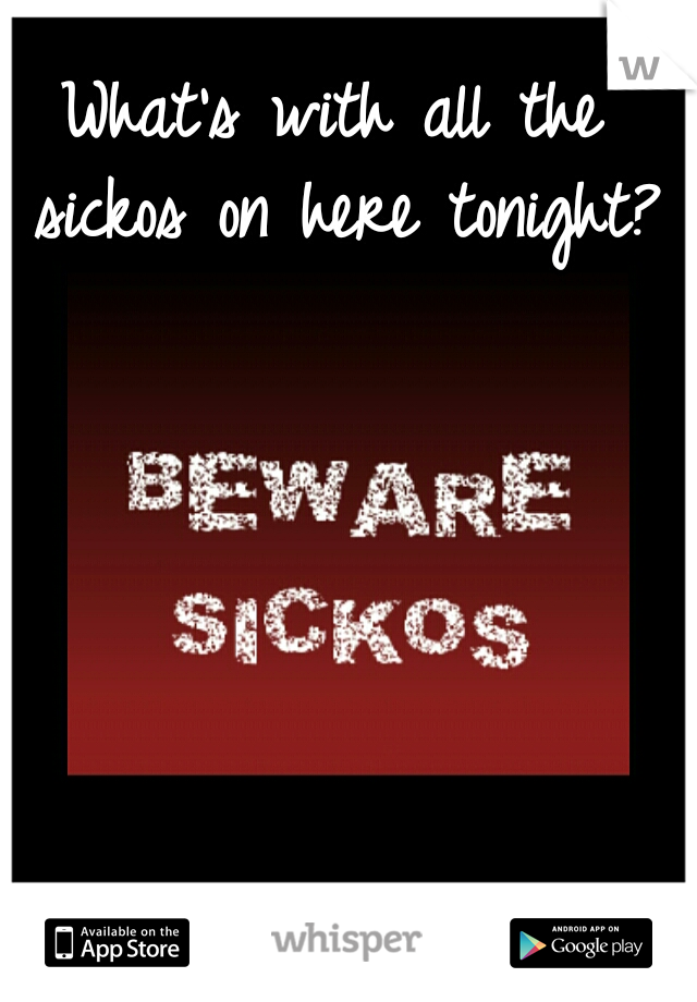 What's with all the sickos on here tonight?