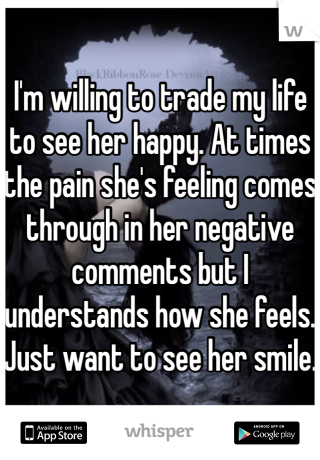 I'm willing to trade my life to see her happy. At times the pain she's feeling comes through in her negative comments but I understands how she feels. Just want to see her smile.