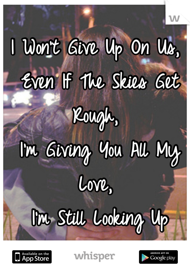 I Won't Give Up On Us,  Even If The Skies Get Rough,  I'm Giving You All My Love,  I'm Still Looking Up