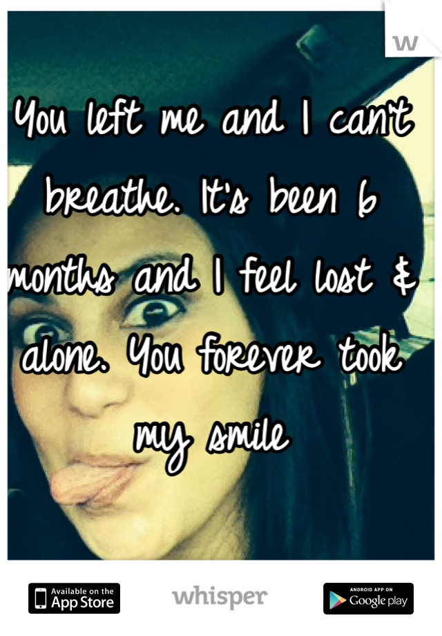 You left me and I can't breathe. It's been 6 months and I feel lost & alone. You forever took my smile