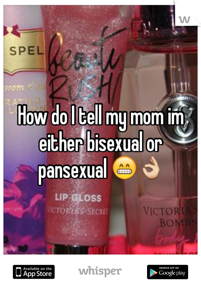 How do I tell my mom im either bisexual or pansexual 😁👌