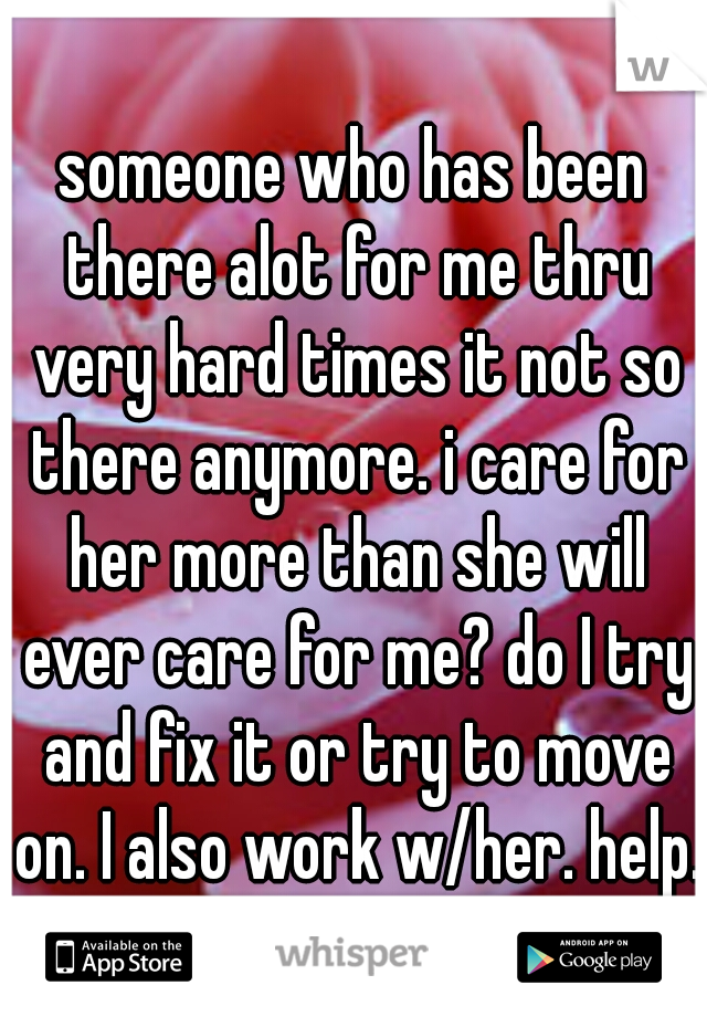 someone who has been there alot for me thru very hard times it not so there anymore. i care for her more than she will ever care for me? do I try and fix it or try to move on. I also work w/her. help.
