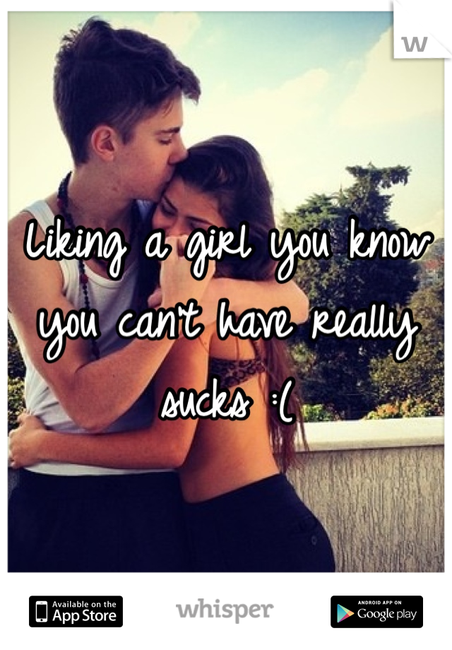 Liking a girl you know you can't have really sucks :(