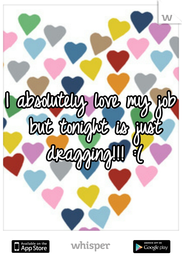 I absolutely love my job but tonight is just dragging!!! :(