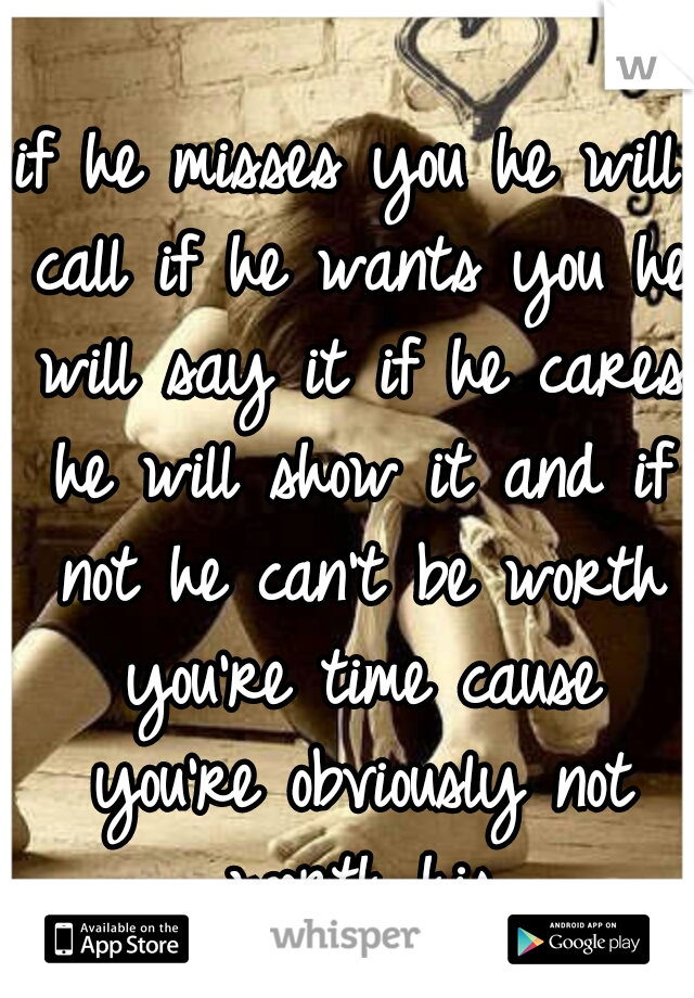 if he misses you he will call if he wants you he will say it if he cares he will show it and if not he can't be worth you're time cause you're obviously not worth his