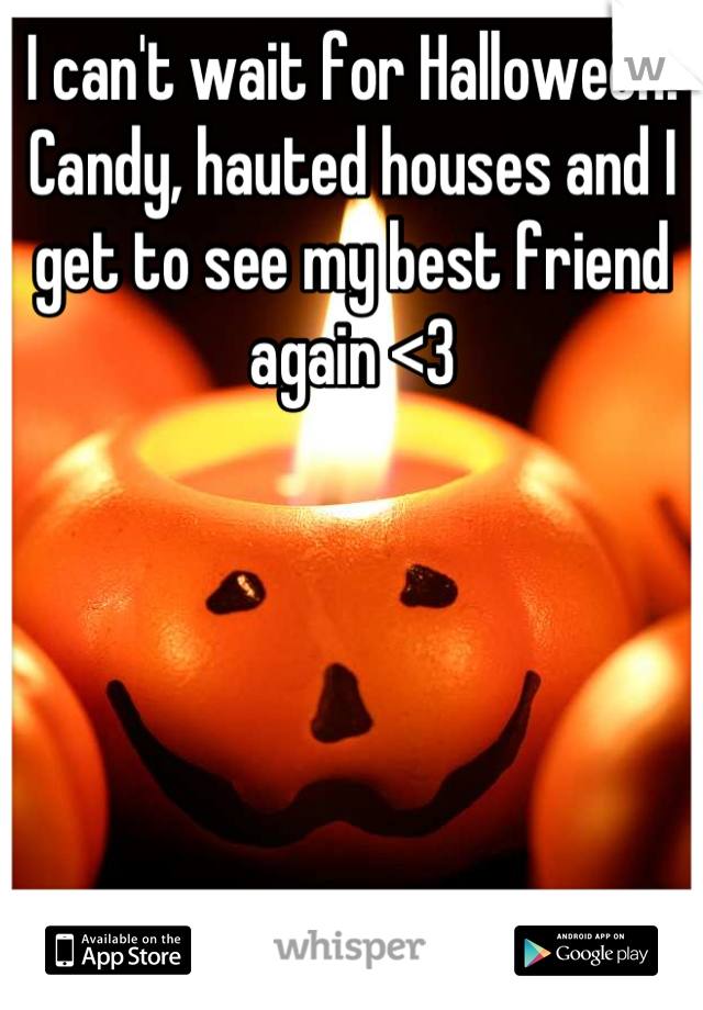 I can't wait for Halloween! Candy, hauted houses and I get to see my best friend again <3