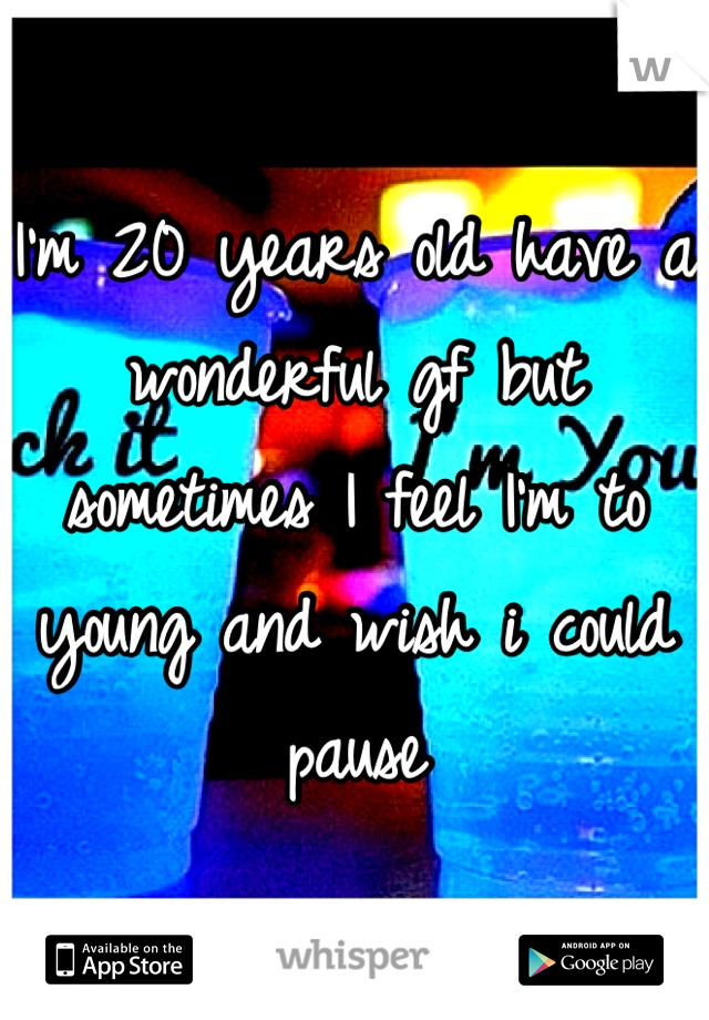 I'm 20 years old have a wonderful gf but sometimes I feel I'm to young and wish i could pause