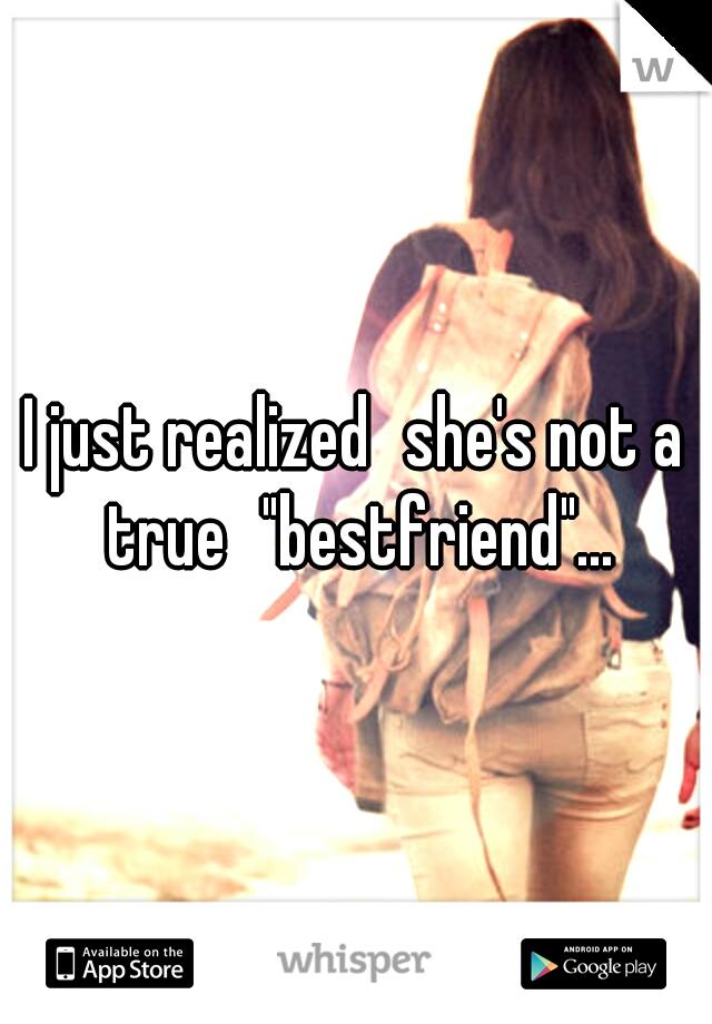 "I just realized she's not a true ""bestfriend""..."