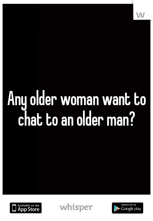 Any older woman want to chat to an older man?