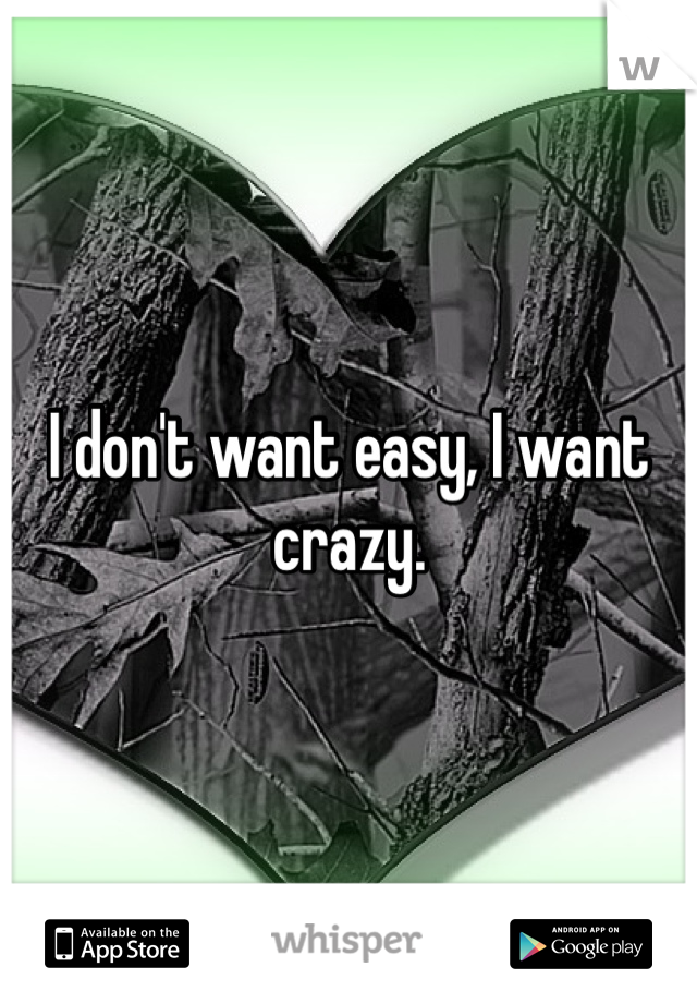 I don't want easy, I want crazy.