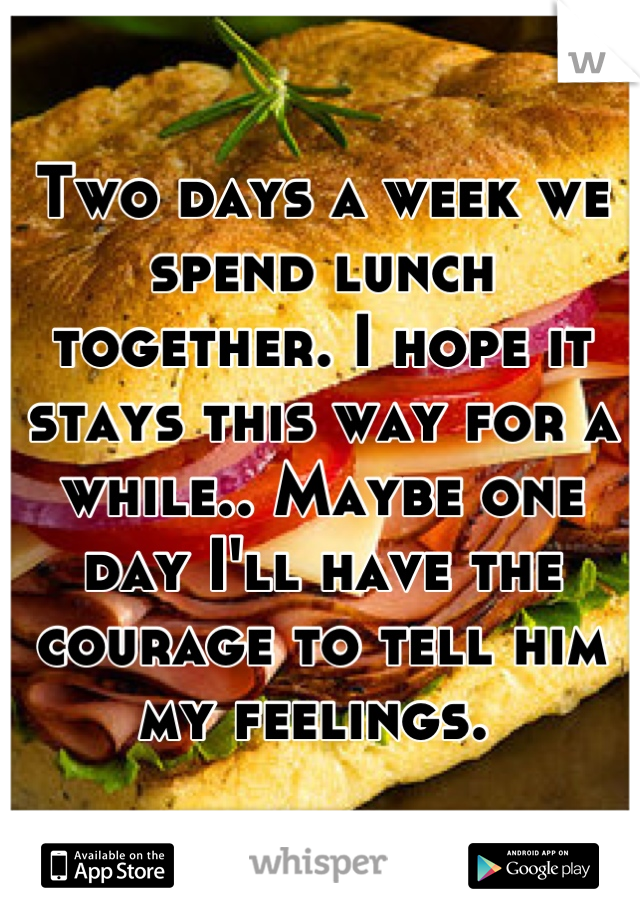 Two days a week we spend lunch together. I hope it stays this way for a while.. Maybe one day I'll have the courage to tell him my feelings.