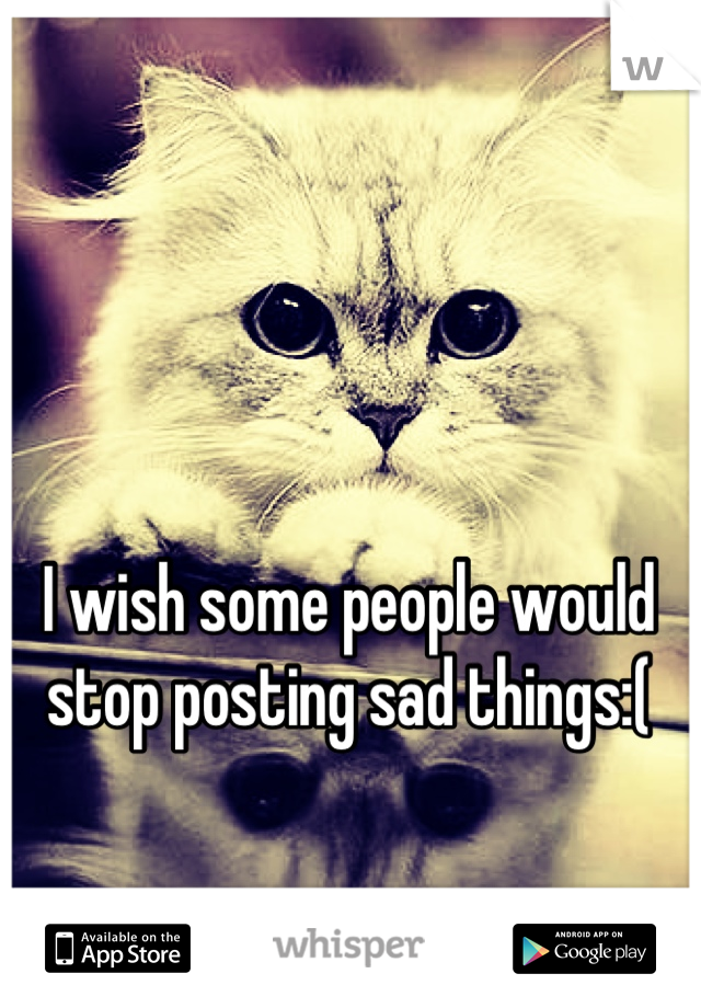 I wish some people would stop posting sad things:(