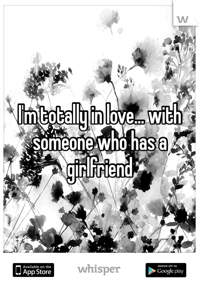 I'm totally in love... with someone who has a girlfriend
