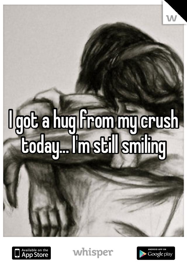I got a hug from my crush today... I'm still smiling
