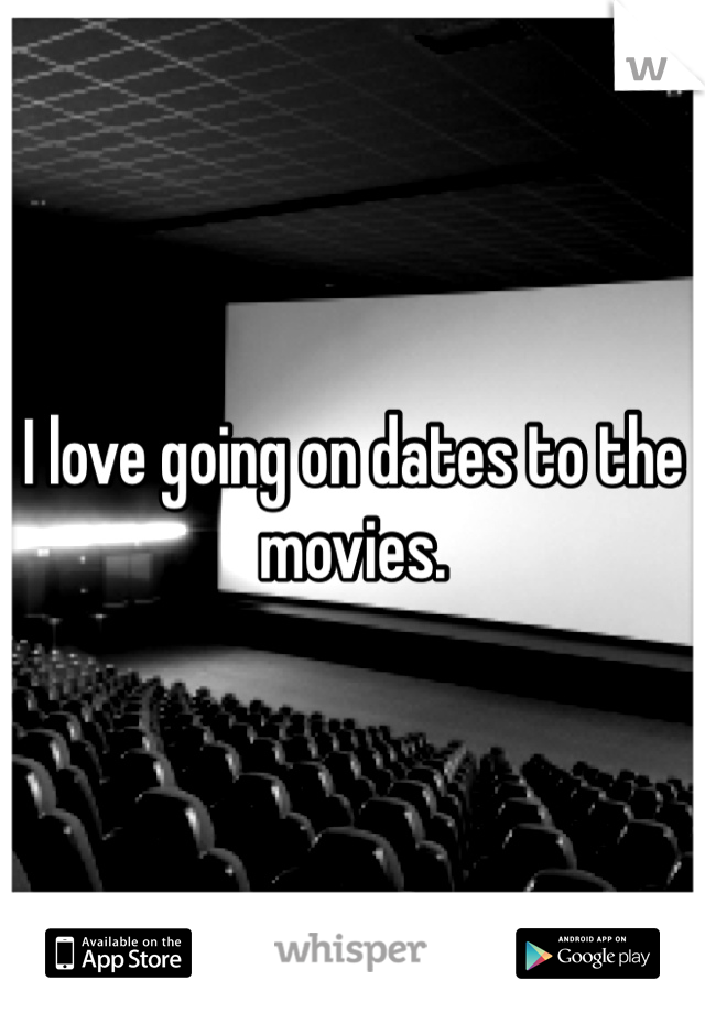 I love going on dates to the movies.
