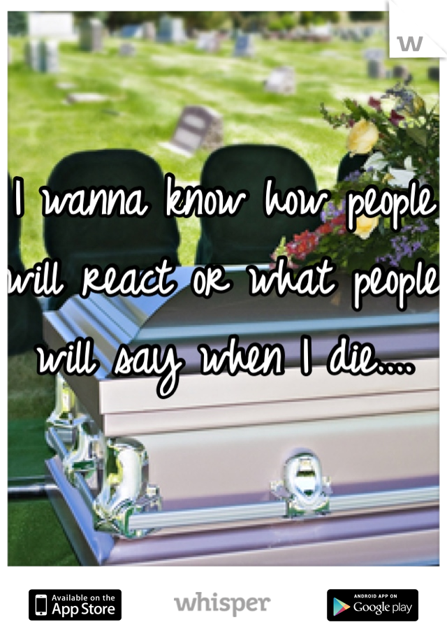 I wanna know how people will react or what people will say when I die....