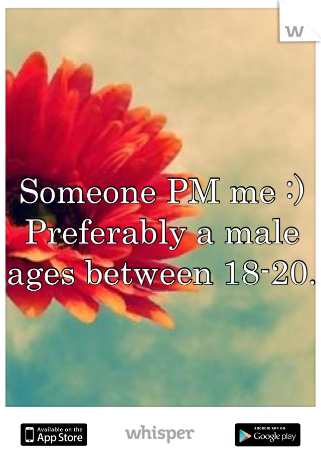 Someone PM me :)  Preferably a male ages between 18-20.