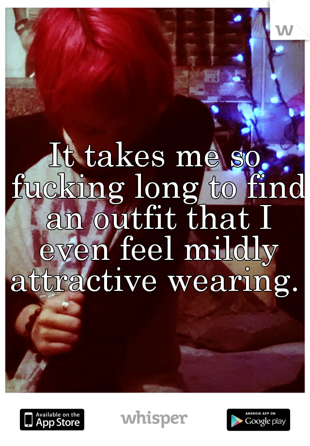 It takes me so fucking long to find an outfit that I even feel mildly attractive wearing.