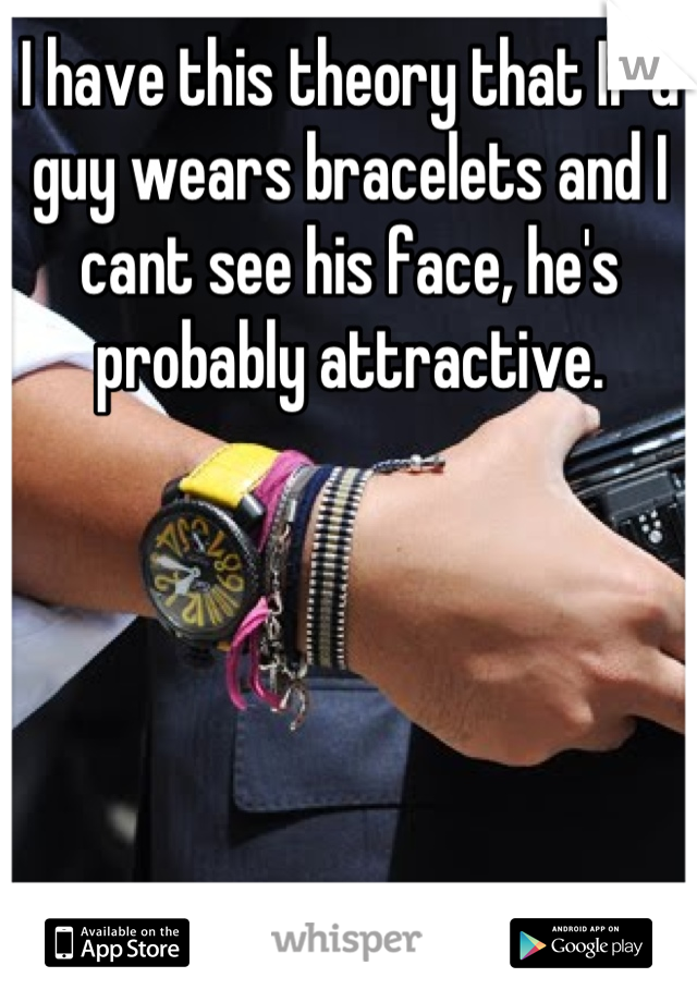 I have this theory that If a guy wears bracelets and I cant see his face, he's probably attractive.