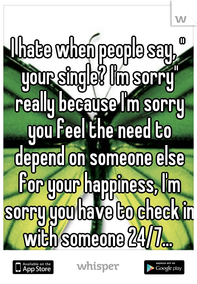 "I hate when people say, "" your single? I'm sorry"" really because I'm sorry you feel the need to depend on someone else for your happiness, I'm sorry you have to check in with someone 24/7..."