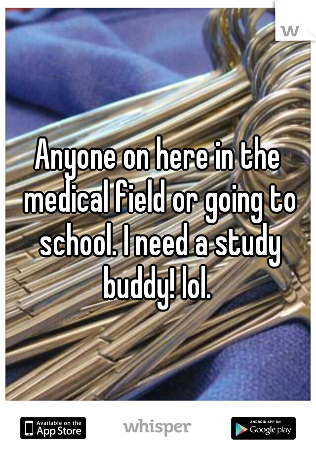 Anyone on here in the medical field or going to school. I need a study buddy! lol.