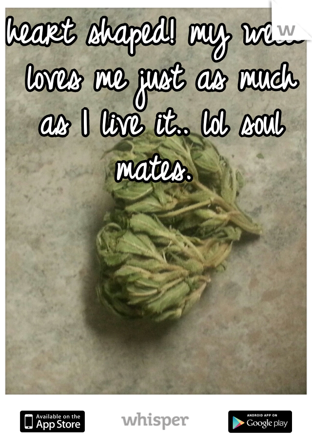 heart shaped! my weed loves me just as much as I live it.. lol soul mates.