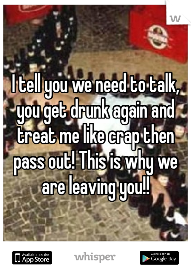 I tell you we need to talk, you get drunk again and treat me like crap then pass out! This is why we are leaving you!!