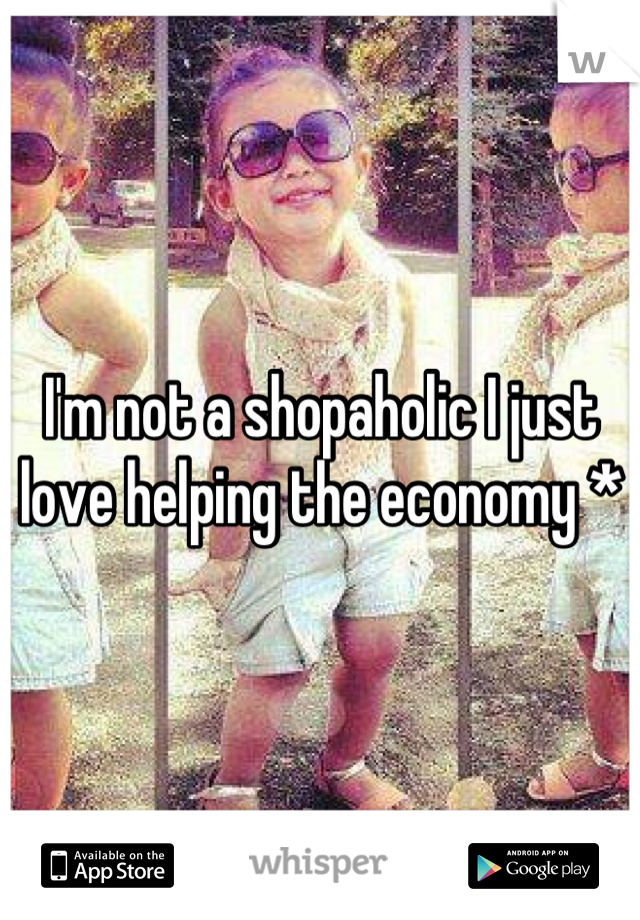 I'm not a shopaholic I just love helping the economy *