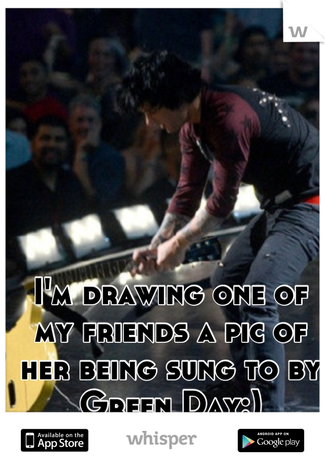 I'm drawing one of my friends a pic of her being sung to by Green Day:)