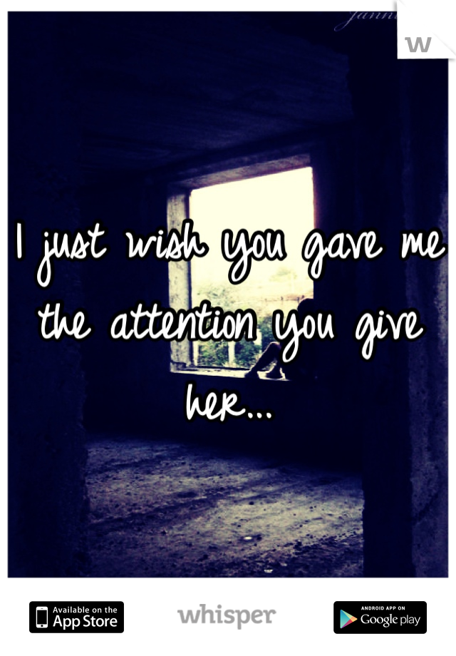 I just wish you gave me the attention you give her...