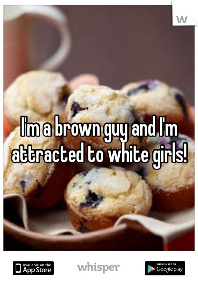 I'm a brown guy and I'm attracted to white girls!