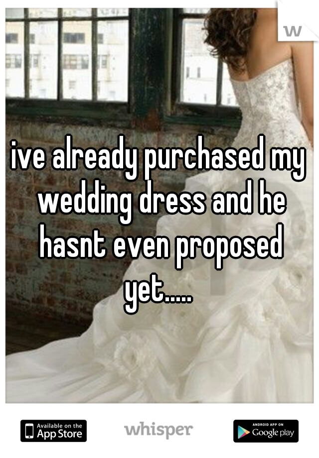 ive already purchased my wedding dress and he hasnt even proposed yet.....