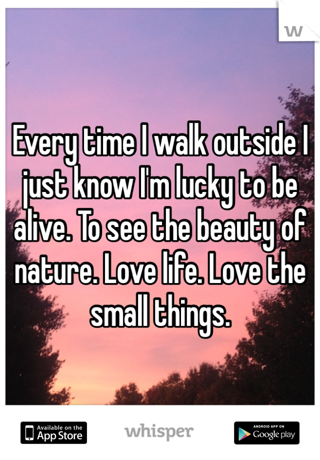 Every time I walk outside I just know I'm lucky to be alive. To see the beauty of nature. Love life. Love the small things.
