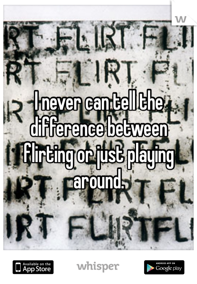 I never can tell the difference between flirting or just playing around.