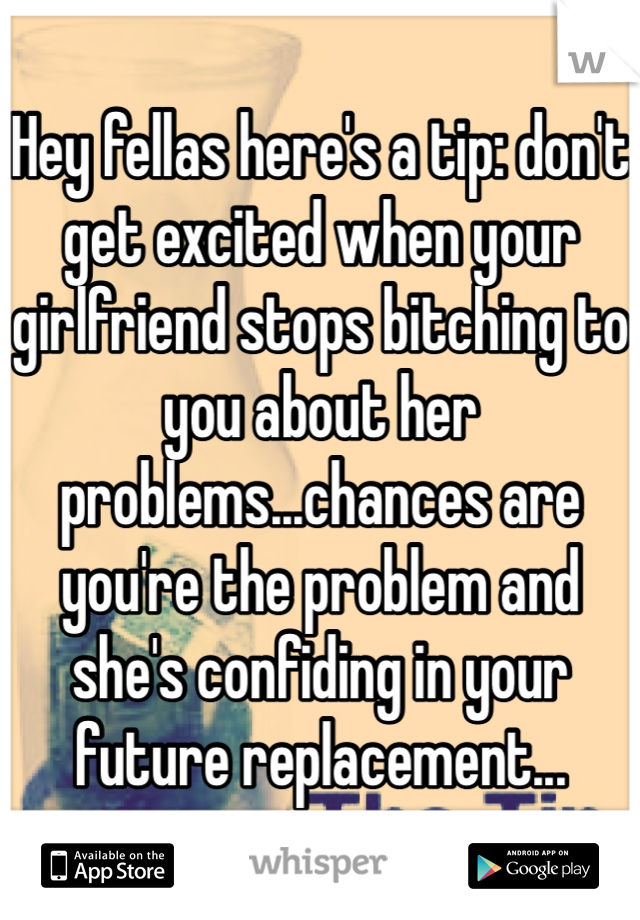Hey fellas here's a tip: don't get excited when your girlfriend stops bitching to you about her problems...chances are you're the problem and she's confiding in your future replacement...