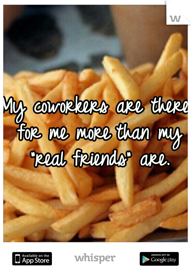 """My coworkers are there for me morethan my """"real friends"""" are."""