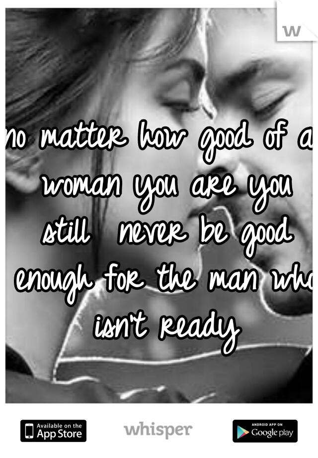 no matter how good of a woman you are you still  never be good enough for the man who isn't ready
