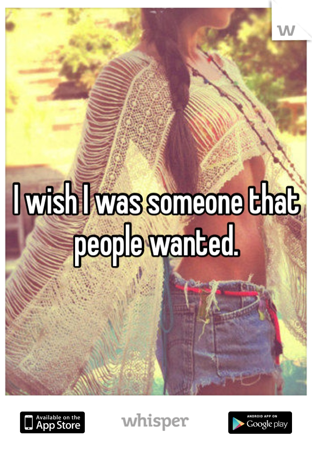 I wish I was someone that people wanted.