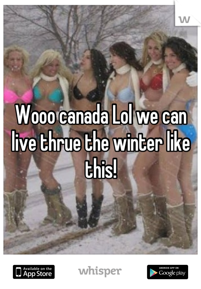 Wooo canada Lol we can live thrue the winter like this!